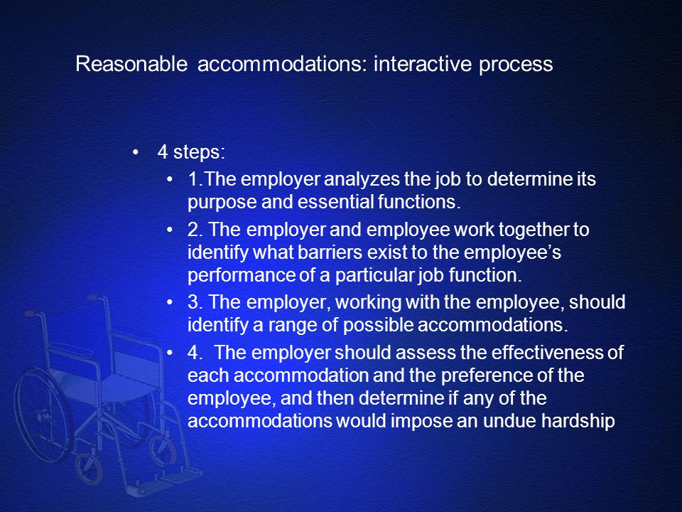 Reasonable accommodations: interactive process 4 steps: 1.The employer analyzes the job to determine its purpose and essential functions. 2. The emplo