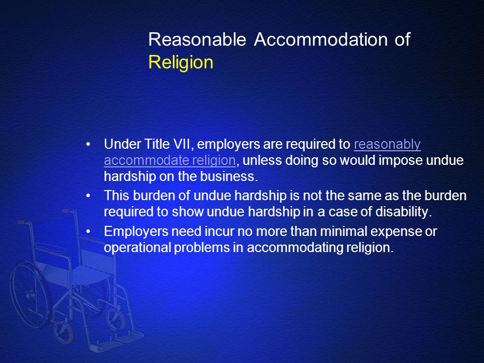 Reasonable Accommodation of Religion Under Title VII, employers are required to reasonably accommodate religion, unless doing so would impose undue ha