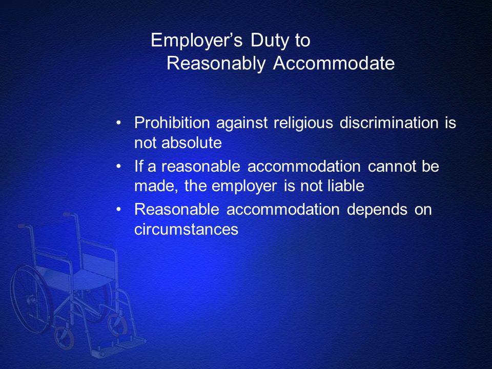 Employer's Duty to Reasonably Accommodate Prohibition against religious discrimination is not absolute If a reasonable accommodation cannot be made, t