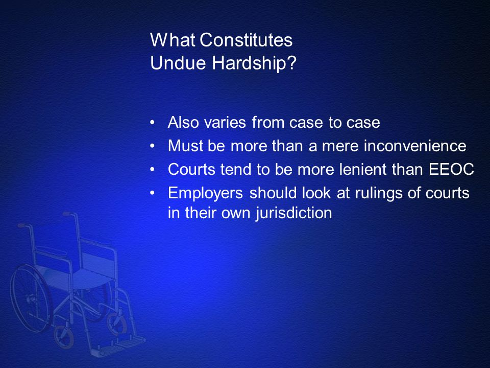 What Constitutes Undue Hardship? Also varies from case to case Must be more than a mere inconvenience Courts tend to be more lenient than EEOC Employe