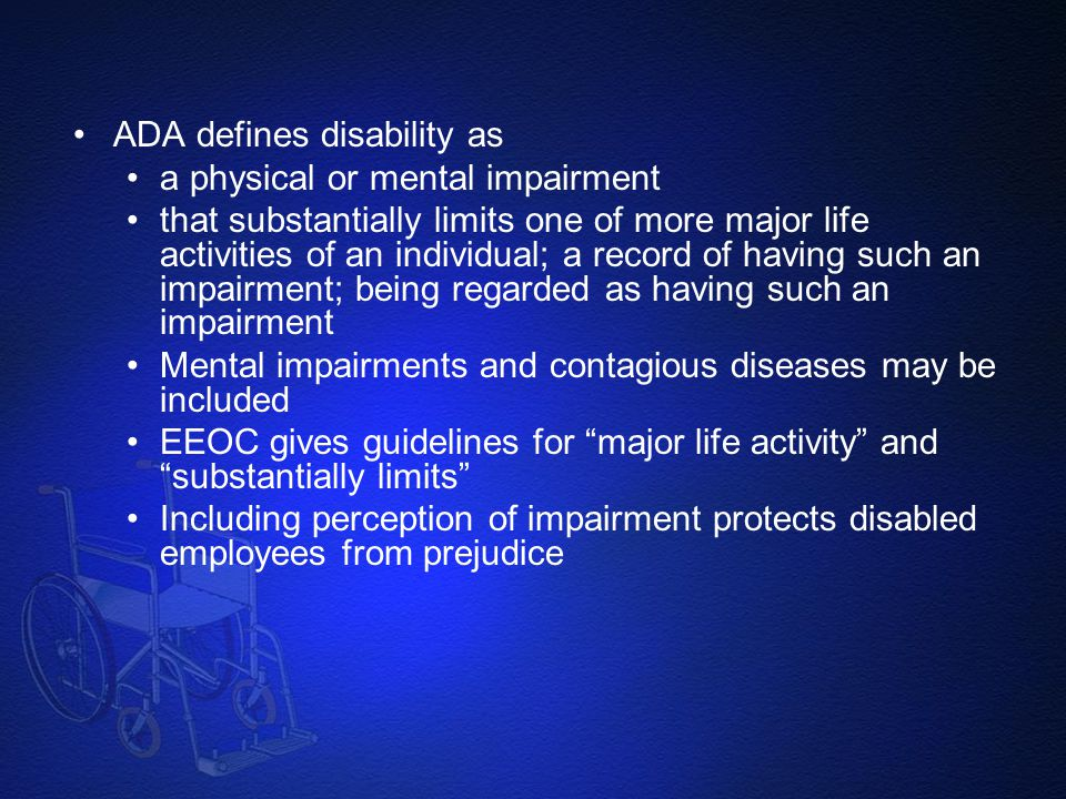 ADA defines disability as a physical or mental impairment that substantially limits one of more major life activities of an individual; a record of ha