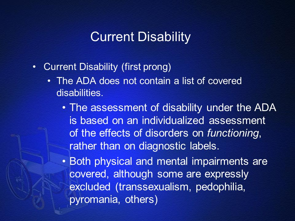 Current Disability Current Disability (first prong) The ADA does not contain a list of covered disabilities. The assessment of disability under the AD