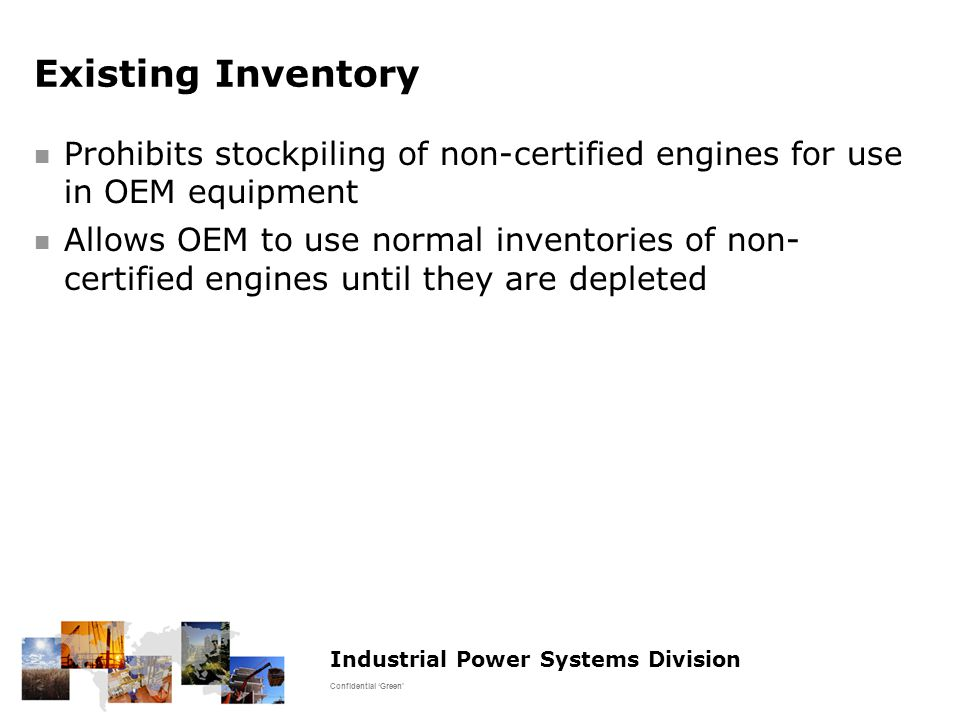 Industrial Power Systems Division Confidential 'Green' Existing Inventory Prohibits stockpiling of non-certified engines for use in OEM equipment Allows OEM to use normal inventories of non- certified engines until they are depleted
