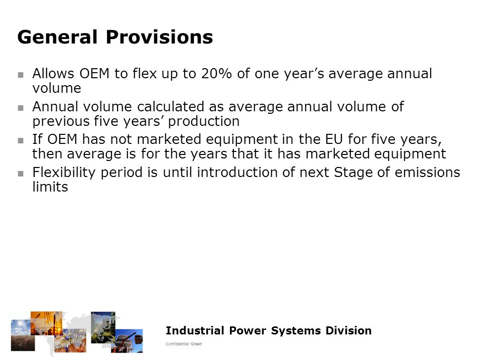 Industrial Power Systems Division Confidential 'Green' General Provisions Allows OEM to flex up to 20% of one year's average annual volume Annual volume calculated as average annual volume of previous five years' production If OEM has not marketed equipment in the EU for five years, then average is for the years that it has marketed equipment Flexibility period is until introduction of next Stage of emissions limits