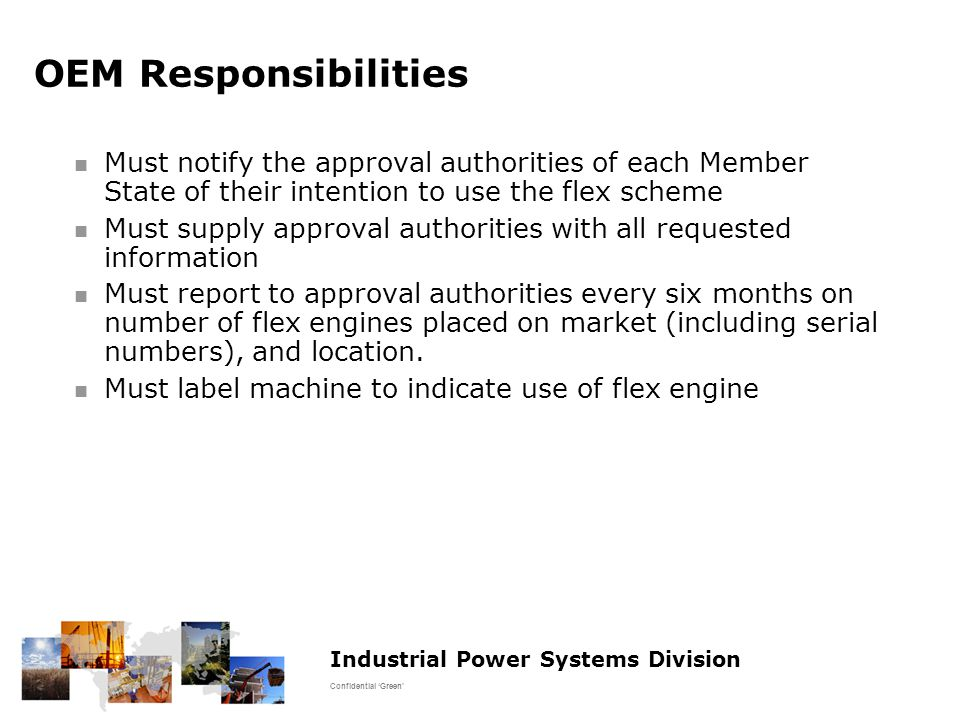 Industrial Power Systems Division Confidential 'Green' OEM Responsibilities Must notify the approval authorities of each Member State of their intention to use the flex scheme Must supply approval authorities with all requested information Must report to approval authorities every six months on number of flex engines placed on market (including serial numbers), and location.