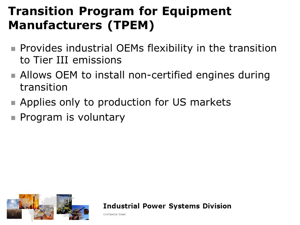 Industrial Power Systems Division Confidential 'Green' Transition Program for Equipment Manufacturers (TPEM) Provides industrial OEMs flexibility in the transition to Tier III emissions Allows OEM to install non-certified engines during transition Applies only to production for US markets Program is voluntary