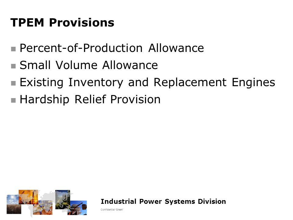 Industrial Power Systems Division Confidential 'Green' TPEM Provisions Percent-of-Production Allowance Small Volume Allowance Existing Inventory and Replacement Engines Hardship Relief Provision