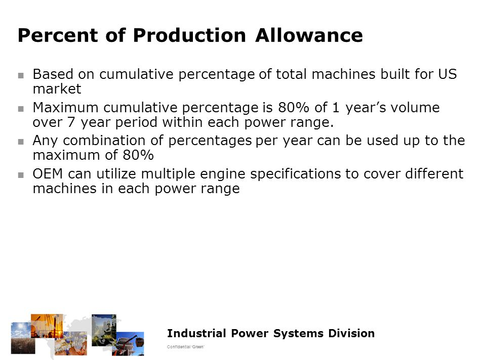 Industrial Power Systems Division Confidential 'Green' Percent of Production Allowance Based on cumulative percentage of total machines built for US market Maximum cumulative percentage is 80% of 1 year's volume over 7 year period within each power range.