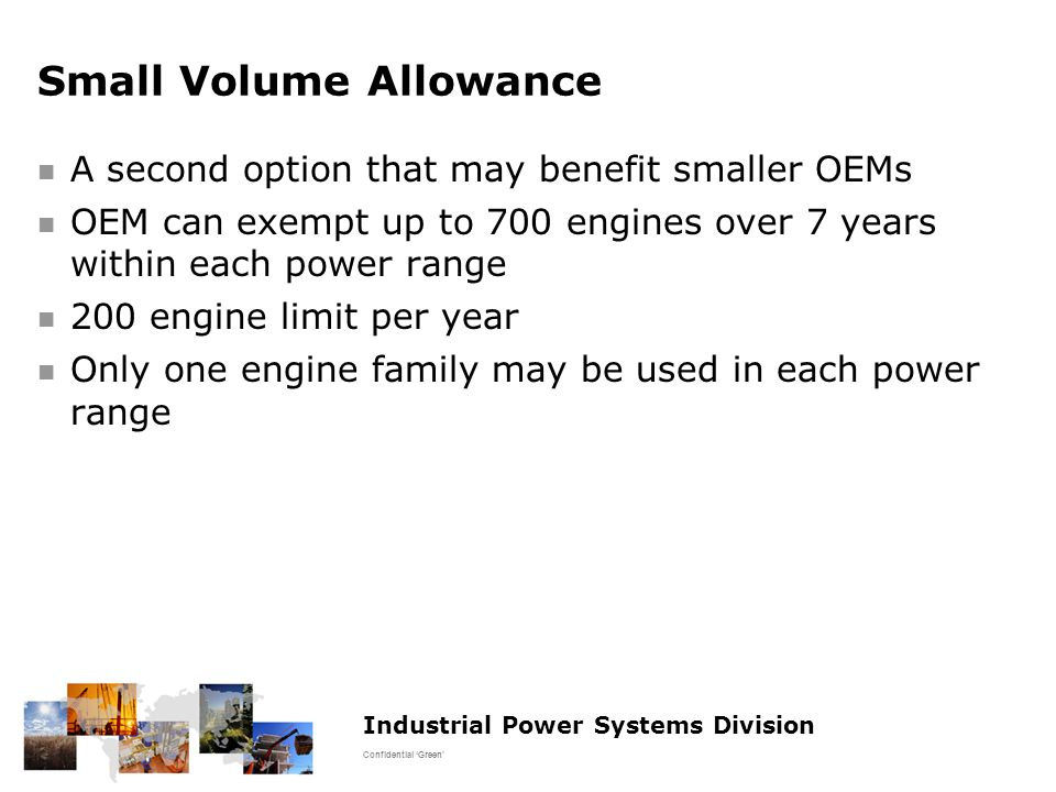 Industrial Power Systems Division Confidential 'Green' Small Volume Allowance A second option that may benefit smaller OEMs OEM can exempt up to 700 engines over 7 years within each power range 200 engine limit per year Only one engine family may be used in each power range