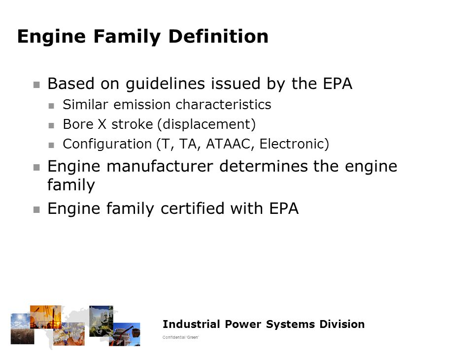 Industrial Power Systems Division Confidential 'Green' Engine Family Definition Based on guidelines issued by the EPA Similar emission characteristics Bore X stroke (displacement) Configuration (T, TA, ATAAC, Electronic) Engine manufacturer determines the engine family Engine family certified with EPA