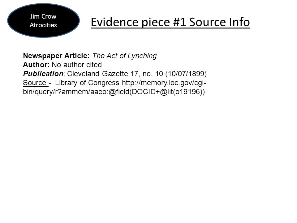 Evidence piece #1 Source Info Jim Crow Atrocities Newspaper Article: The Act of Lynching Author: No author cited Publication: Cleveland Gazette 17, no.