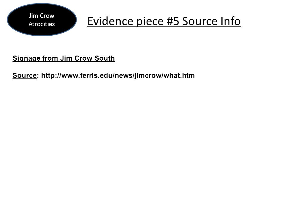 Evidence piece #5 Source Info Jim Crow Atrocities Signage from Jim Crow South Source: http://www.ferris.edu/news/jimcrow/what.htm