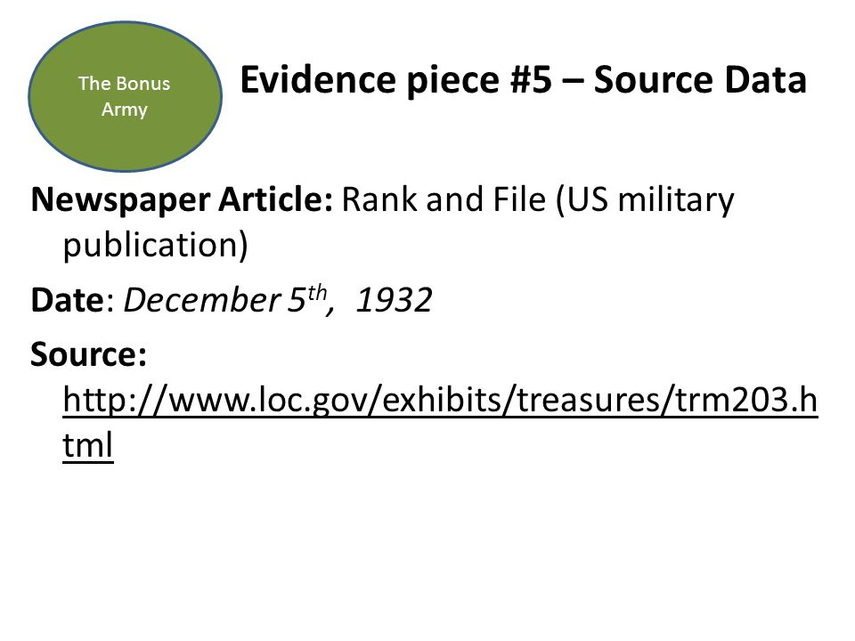 Evidence piece #5 – Source Data Newspaper Article: Rank and File (US military publication) Date: December 5 th, 1932 Source: http://www.loc.gov/exhibits/treasures/trm203.h tml The Bonus Army