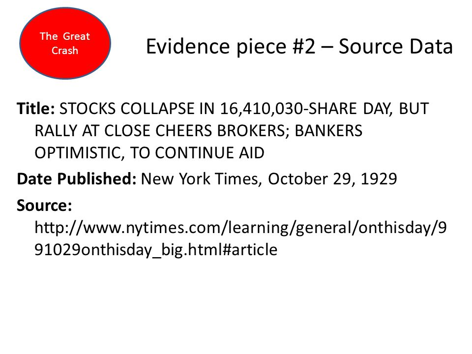 Evidence piece #2 – Source Data Title: STOCKS COLLAPSE IN 16,410,030-SHARE DAY, BUT RALLY AT CLOSE CHEERS BROKERS; BANKERS OPTIMISTIC, TO CONTINUE AID Date Published: New York Times, October 29, 1929 Source: http://www.nytimes.com/learning/general/onthisday/9 91029onthisday_big.html#article The Great Crash