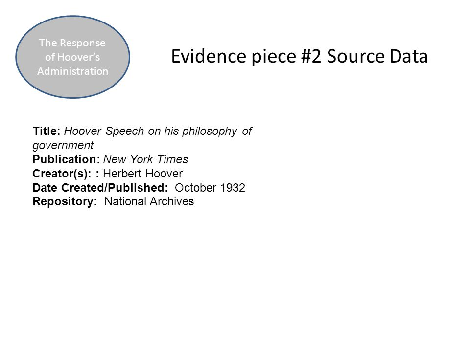 Evidence piece #2 Source Data The Response of Hoover's Administration Title: Hoover Speech on his philosophy of government Publication: New York Times Creator(s): : Herbert Hoover Date Created/Published: October 1932 Repository: National Archives