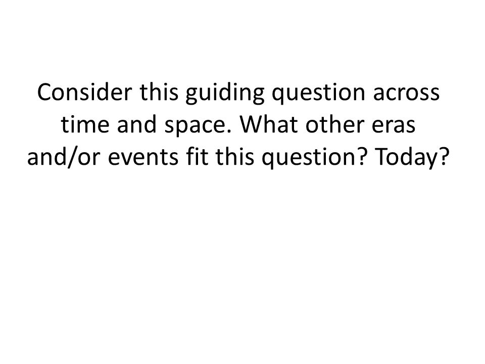 Consider this guiding question across time and space. What other eras and/or events fit this question? Today?