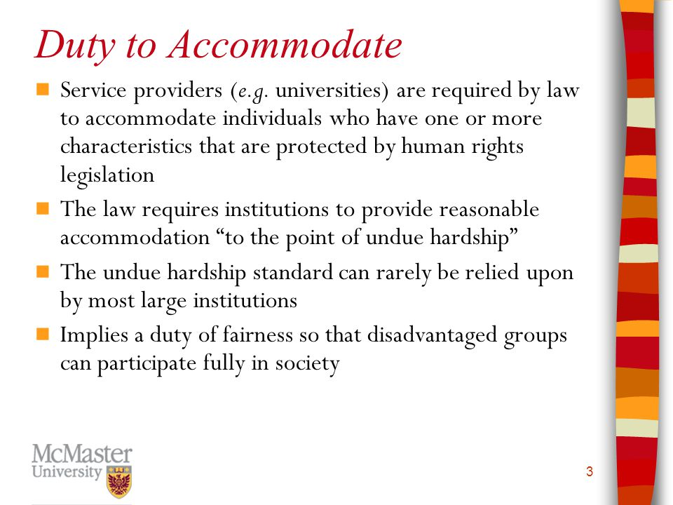 3 Duty to Accommodate Service providers (e.g. universities) are required by law to accommodate individuals who have one or more characteristics that a
