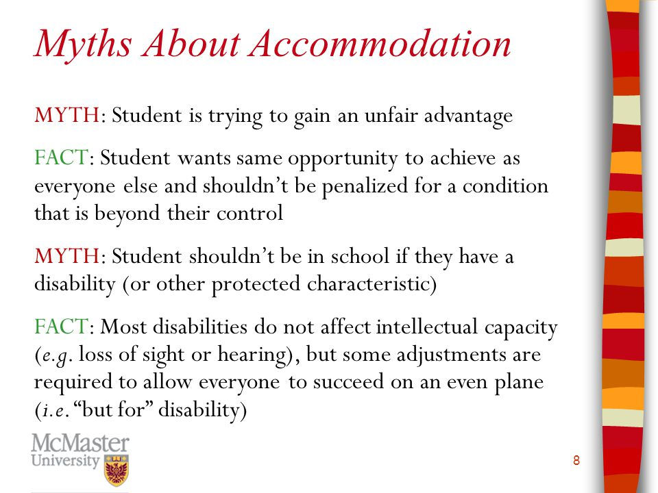 9 MYTH: Anyone can get an accommodation letter FACT: Students first need a diagnosis from a medical professional, then a functional analysis by a disability specialist at CSD MYTH: Some disabilities can be faked for a missed test, such as depression or other mental illness FACT: Accommodation is for ongoing or recurrent mental or physical limitation, and must be diagnosed by a health care professional.