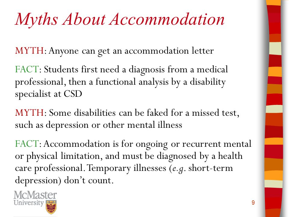 9 MYTH: Anyone can get an accommodation letter FACT: Students first need a diagnosis from a medical professional, then a functional analysis by a disa