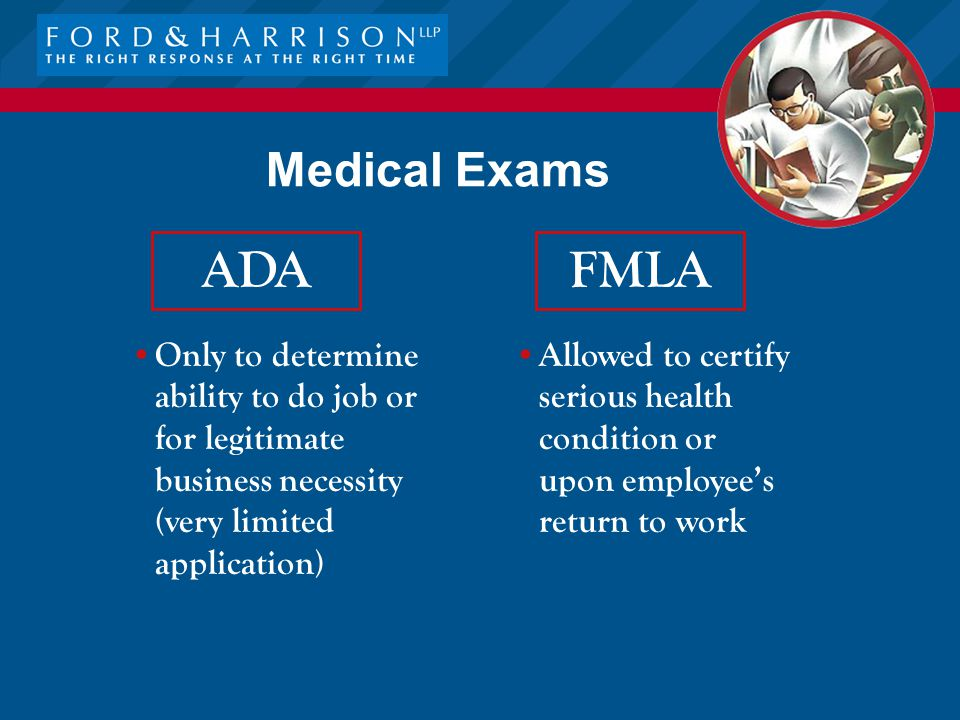 Medical Exams FMLA Allowed to certify serious health condition or upon employee's return to work ADA Only to determine ability to do job or for legitimate business necessity (very limited application)