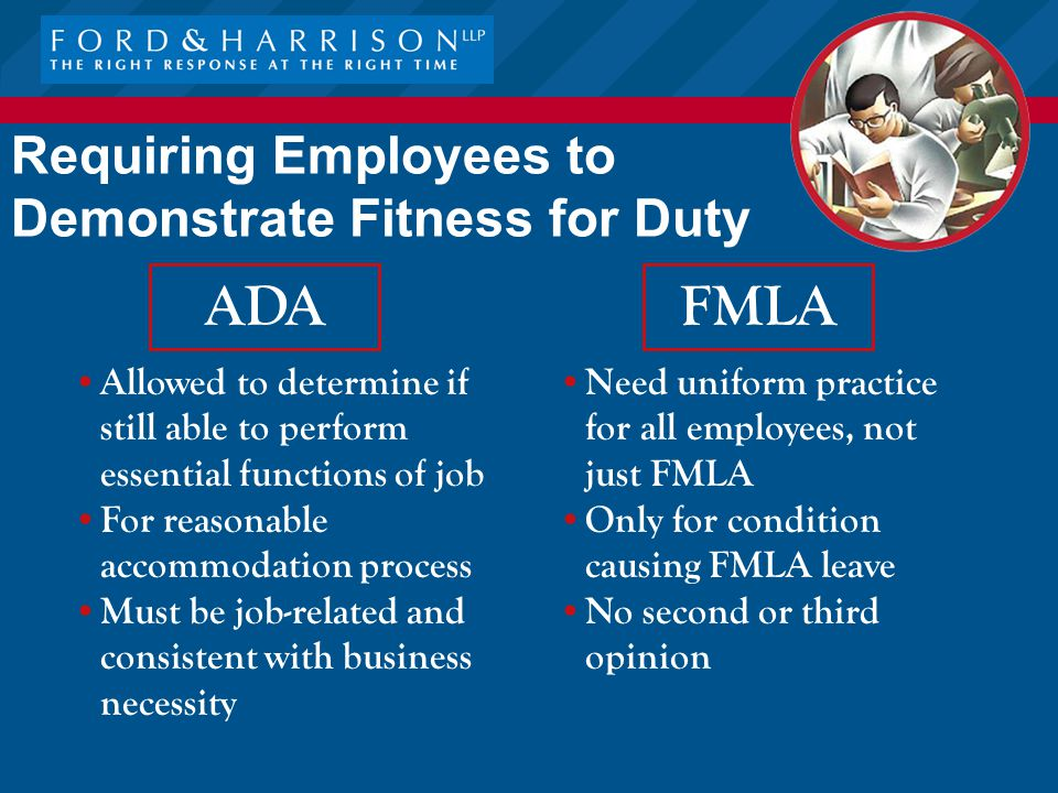 Requiring Employees to Demonstrate Fitness for Duty FMLA Need uniform practice for all employees, not just FMLA Only for condition causing FMLA leave No second or third opinion ADA Allowed to determine if still able to perform essential functions of job For reasonable accommodation process Must be job-related and consistent with business necessity