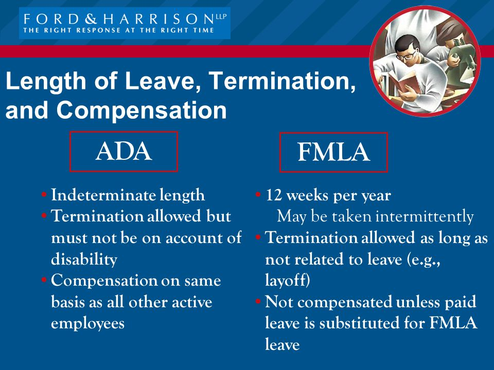 Length of Leave, Termination, and Compensation FMLA 12 weeks per year May be taken intermittently Termination allowed as long as not related to leave (e.g., layoff) Not compensated unless paid leave is substituted for FMLA leave ADA Indeterminate length Termination allowed but must not be on account of disability Compensation on same basis as all other active employees