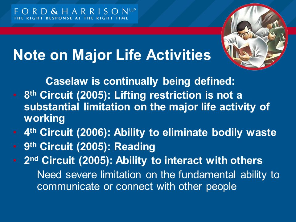 Note on Major Life Activities Caselaw is continually being defined: 8 th Circuit (2005): Lifting restriction is not a substantial limitation on the major life activity of working 4 th Circuit (2006): Ability to eliminate bodily waste 9 th Circuit (2005): Reading 2 nd Circuit (2005): Ability to interact with others –Need severe limitation on the fundamental ability to communicate or connect with other people