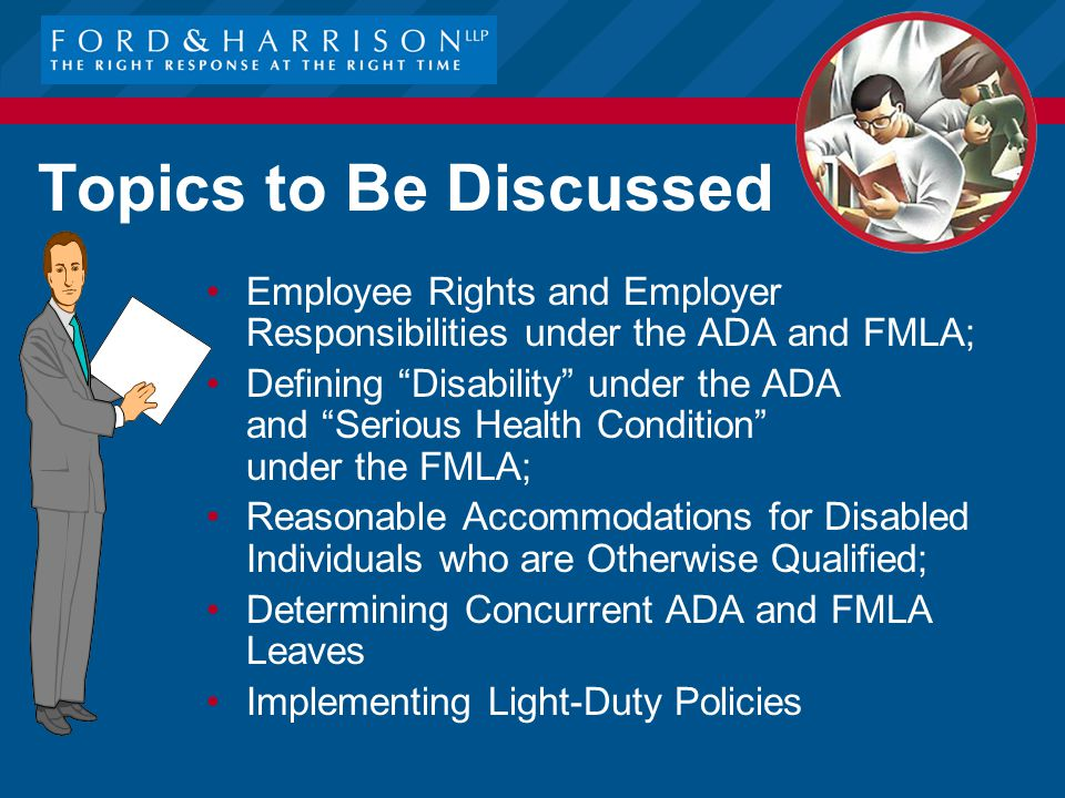 Topics to Be Discussed: Employee Rights and Employer Responsibilities under the ADA and FMLA; Defining Disability under the ADA and Serious Health Condition under the FMLA; Reasonable Accommodations for Disabled Individuals who are Otherwise Qualified; Determining Concurrent ADA and FMLA Leaves Implementing Light-Duty Policies