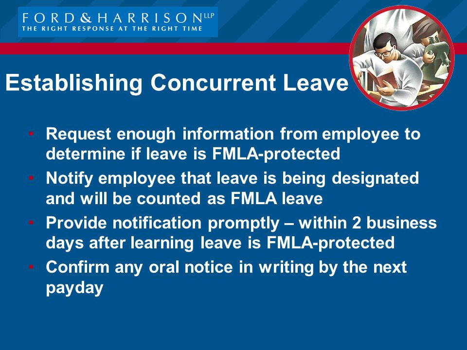 Establishing Concurrent Leave Request enough information from employee to determine if leave is FMLA-protected Notify employee that leave is being designated and will be counted as FMLA leave Provide notification promptly – within 2 business days after learning leave is FMLA-protected Confirm any oral notice in writing by the next payday