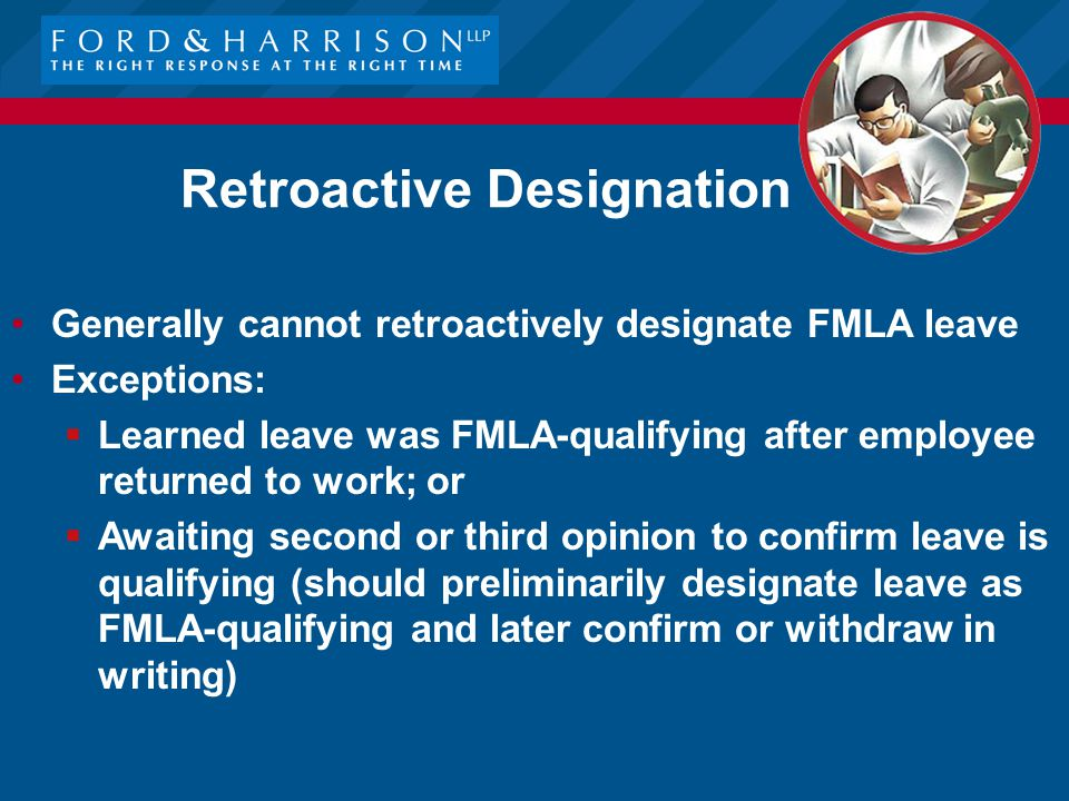 Retroactive Designation Generally cannot retroactively designate FMLA leave Exceptions:  Learned leave was FMLA-qualifying after employee returned to work; or  Awaiting second or third opinion to confirm leave is qualifying (should preliminarily designate leave as FMLA-qualifying and later confirm or withdraw in writing)