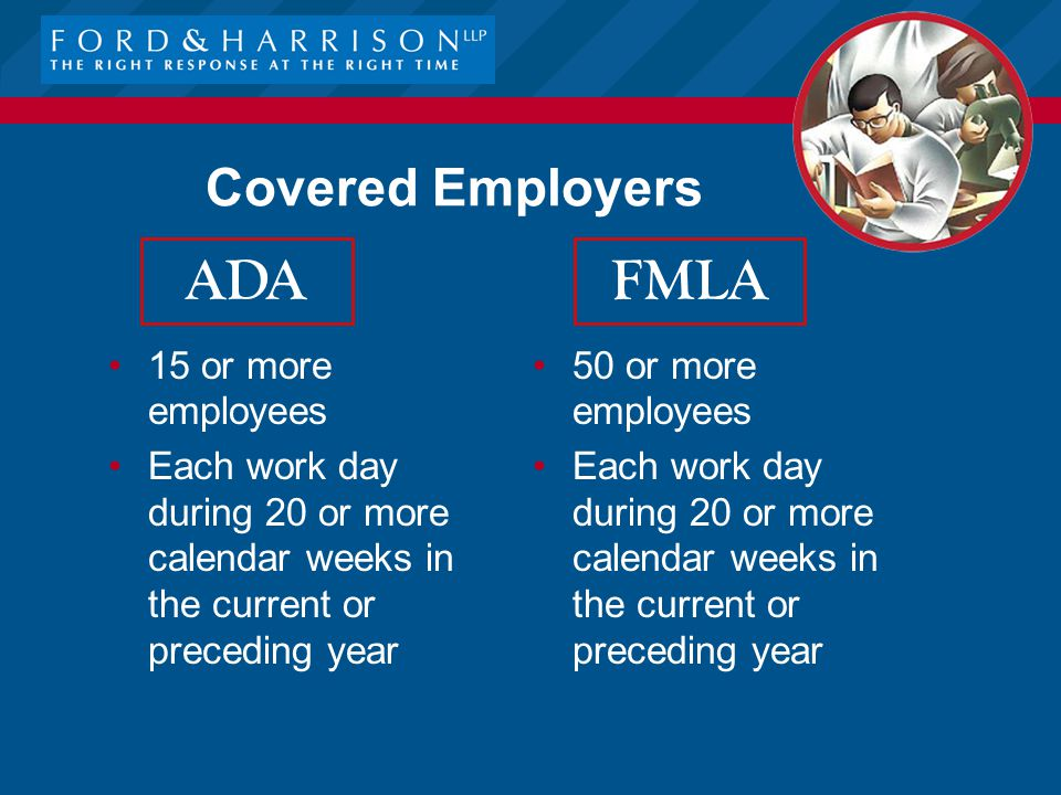 Covered Employers 50 or more employees Each work day during 20 or more calendar weeks in the current or preceding year 15 or more employees Each work day during 20 or more calendar weeks in the current or preceding year FMLA ADA