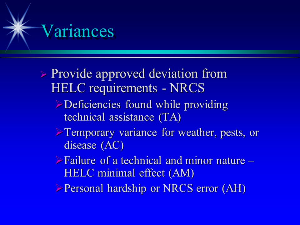 Variances  Provide approved deviation from HELC requirements - NRCS  Deficiencies found while providing technical assistance (TA)  Temporary variance for weather, pests, or disease (AC)  Failure of a technical and minor nature – HELC minimal effect (AM)  Personal hardship or NRCS error (AH)