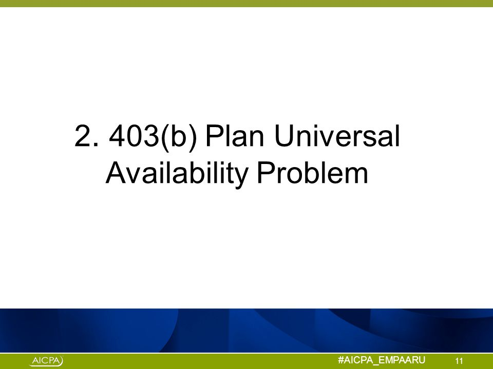 #AICPA_EMPAARU 2. 403(b) Plan Universal Availability Problem 11