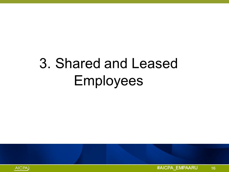 #AICPA_EMPAARU 3. Shared and Leased Employees 16