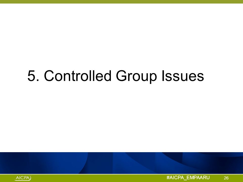 #AICPA_EMPAARU 5. Controlled Group Issues 26