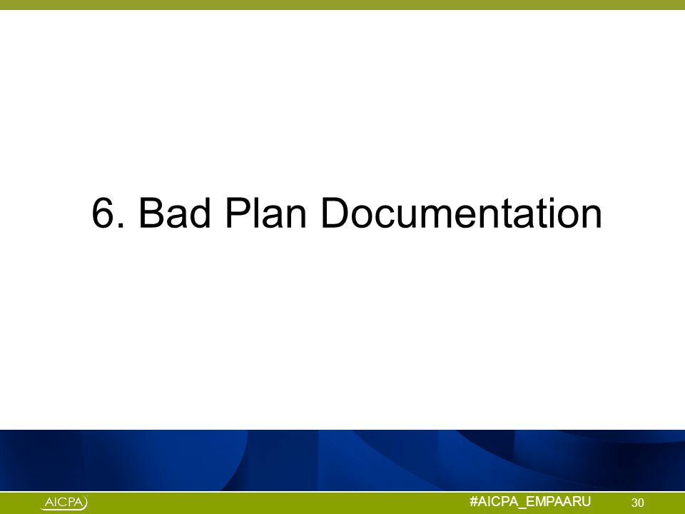 #AICPA_EMPAARU 6. Bad Plan Documentation 30
