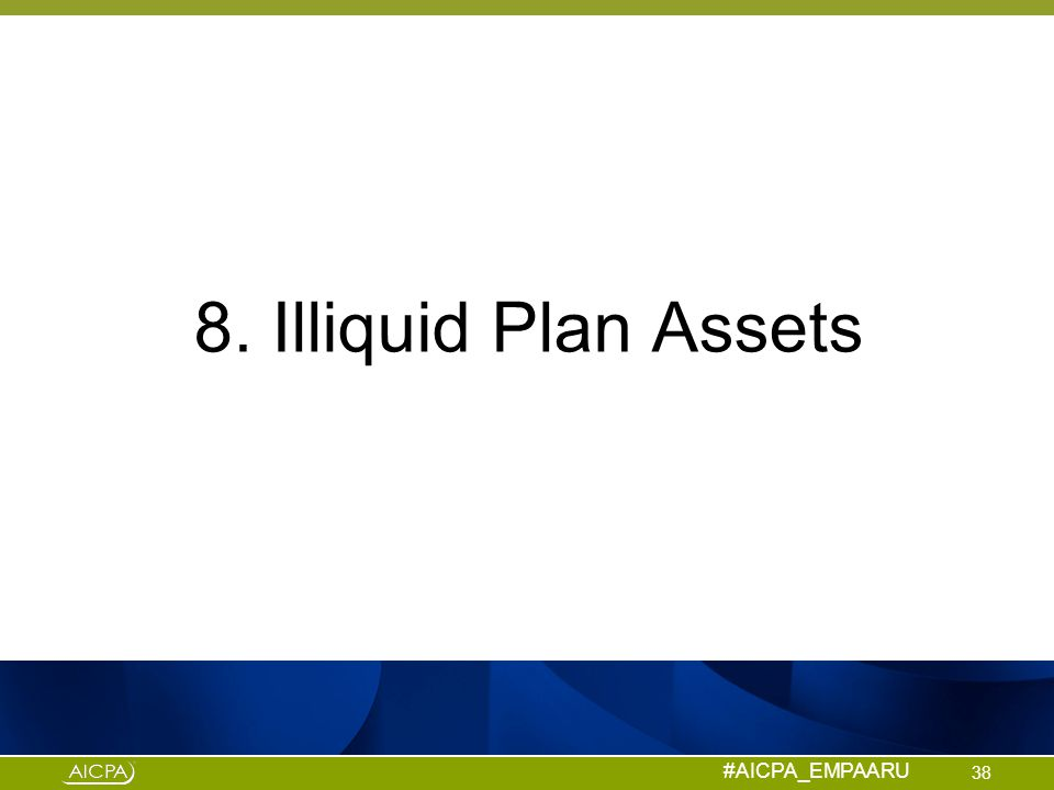 #AICPA_EMPAARU 8. Illiquid Plan Assets 38