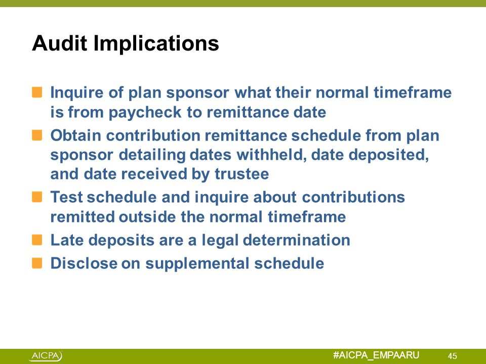#AICPA_EMPAARU Audit Implications Inquire of plan sponsor what their normal timeframe is from paycheck to remittance date Obtain contribution remittan