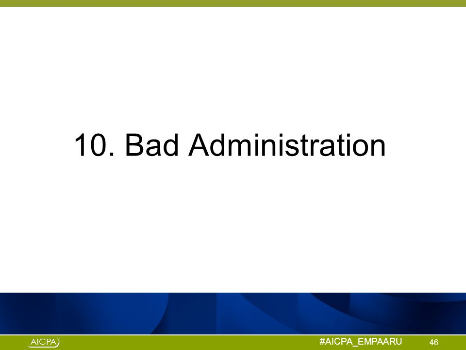 #AICPA_EMPAARU 10. Bad Administration 46