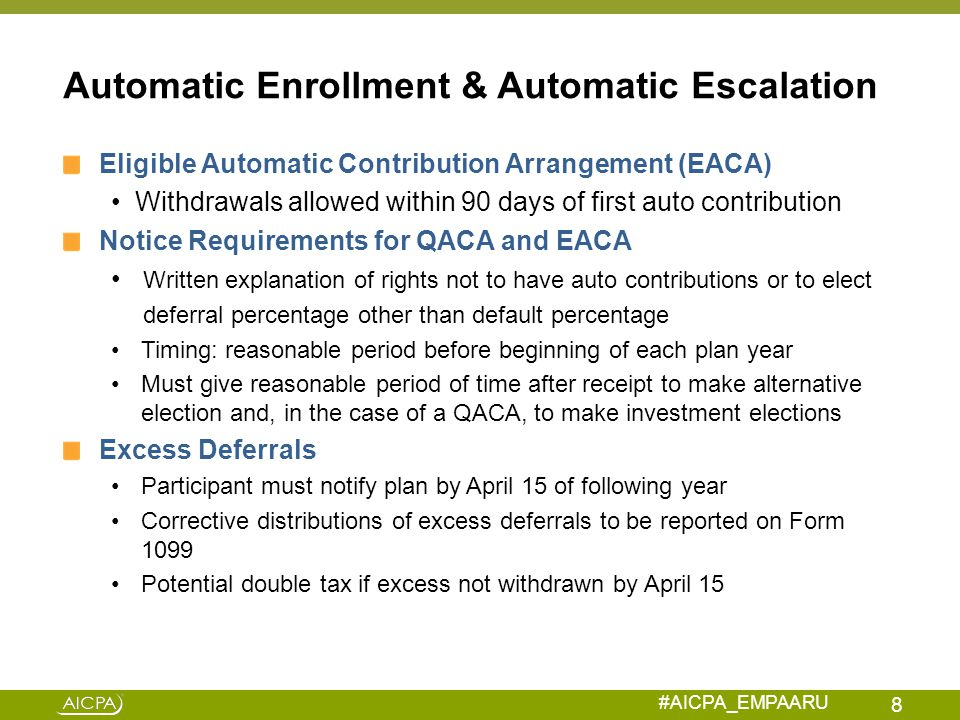 #AICPA_EMPAARU Audit Implications Understand the nature of the enrollment process Test that employees have been properly enrolled when plan provides for auto-enrollment Opt out election Specified deferral percentage Proper refund if participant withdraws Understanding regulatory requirements, correction process and accounting implications for the operational failure Determine if amount is material Book an employer contribution receivable Amend tax status footnote 9