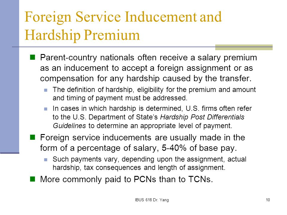 IBUS 618 Dr. Yang10 Foreign Service Inducement and Hardship Premium Parent-country nationals often receive a salary premium as an inducement to accept