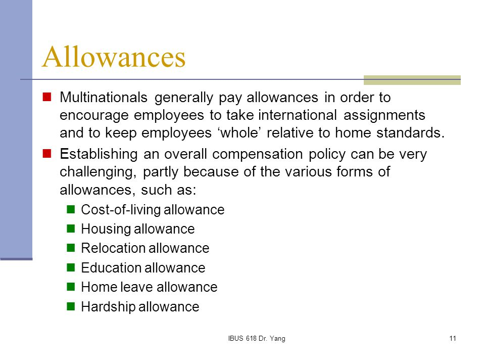 IBUS 618 Dr. Yang11 Allowances Multinationals generally pay allowances in order to encourage employees to take international assignments and to keep e