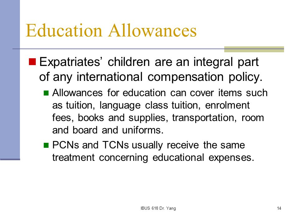 IBUS 618 Dr. Yang14 Education Allowances Expatriates' children are an integral part of any international compensation policy. Allowances for education