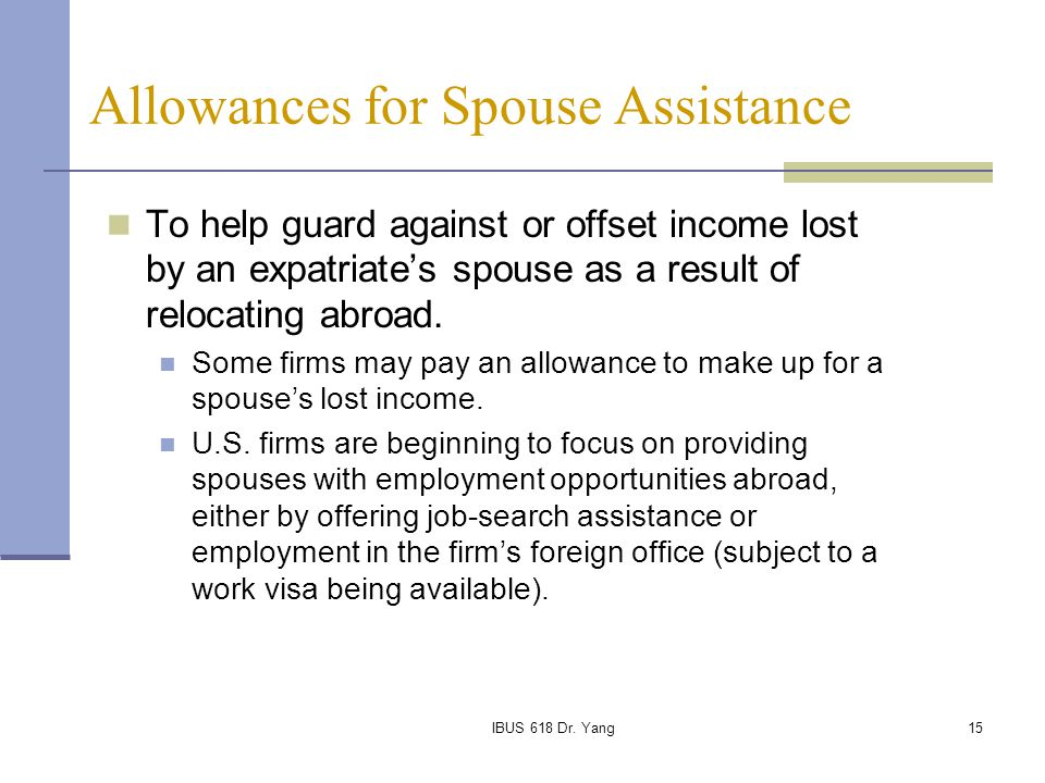 IBUS 618 Dr. Yang15 Allowances for Spouse Assistance To help guard against or offset income lost by an expatriate's spouse as a result of relocating a
