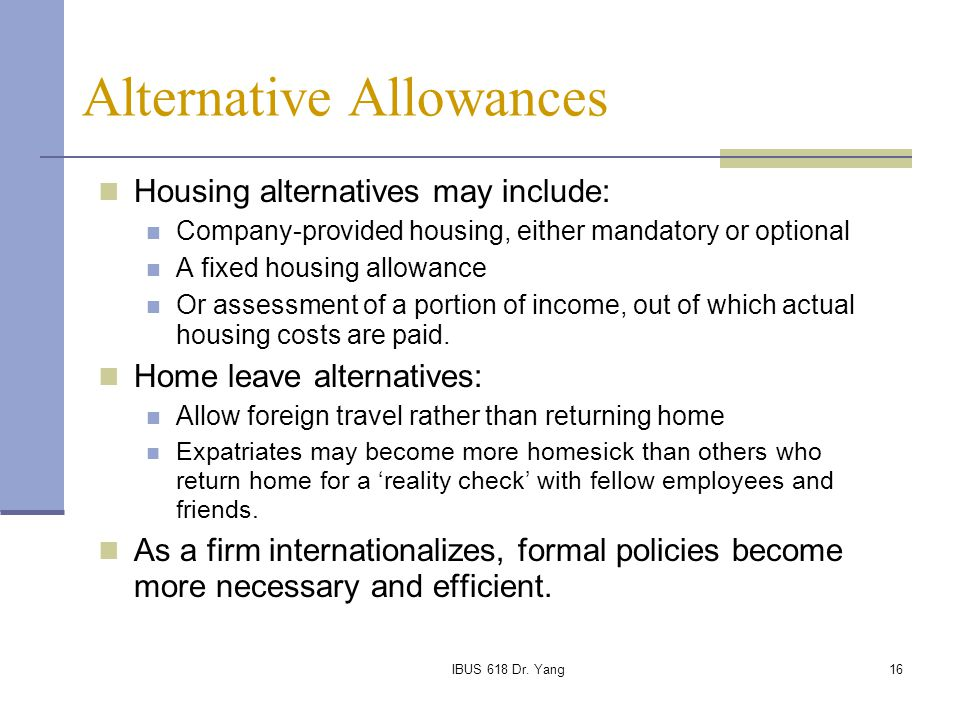 IBUS 618 Dr. Yang16 Alternative Allowances Housing alternatives may include: Company-provided housing, either mandatory or optional A fixed housing al