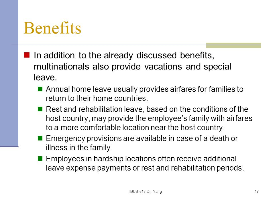 IBUS 618 Dr. Yang17 Benefits In addition to the already discussed benefits, multinationals also provide vacations and special leave. Annual home leave