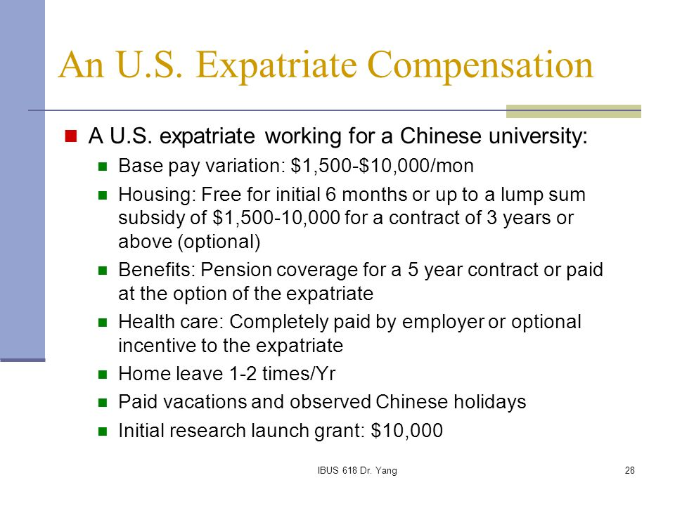 IBUS 618 Dr. Yang28 A U.S. expatriate working for a Chinese university: Base pay variation: $1,500-$10,000/mon Housing: Free for initial 6 months or u