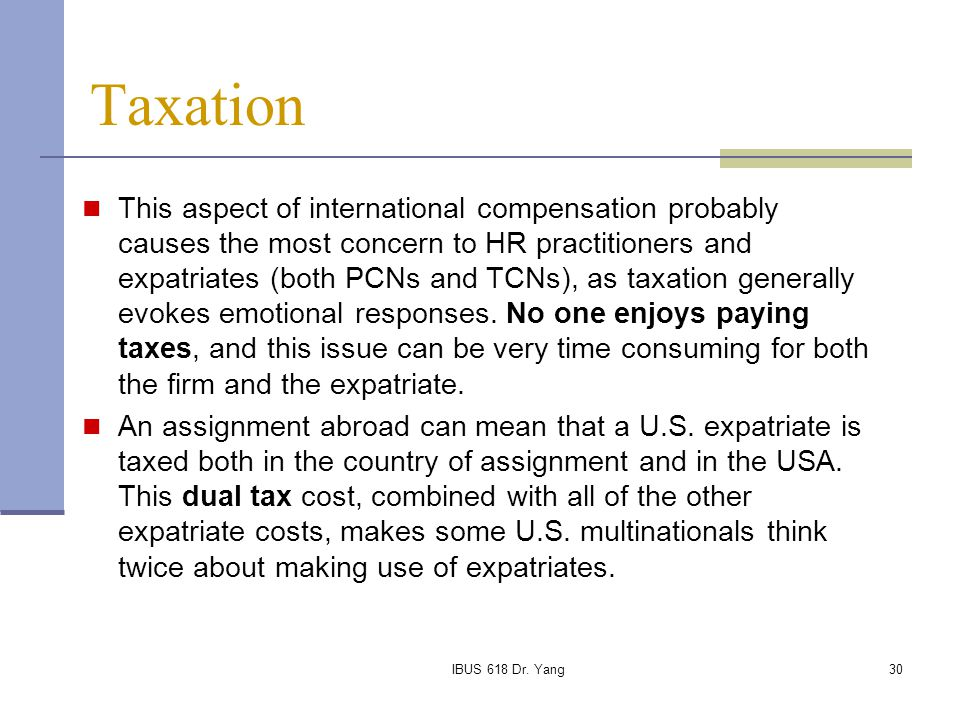 IBUS 618 Dr. Yang30 Taxation This aspect of international compensation probably causes the most concern to HR practitioners and expatriates (both PCNs