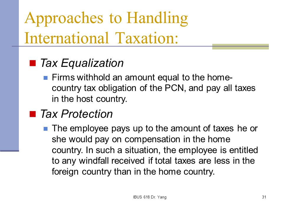 IBUS 618 Dr. Yang31 Approaches to Handling International Taxation: Tax Equalization Firms withhold an amount equal to the home- country tax obligation
