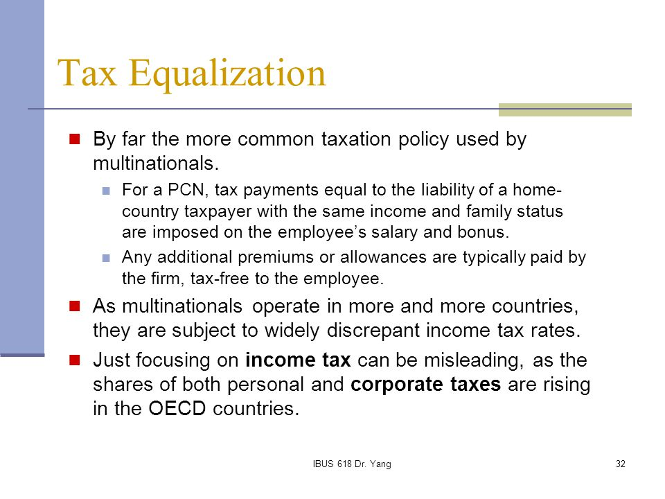 IBUS 618 Dr. Yang32 Tax Equalization By far the more common taxation policy used by multinationals. For a PCN, tax payments equal to the liability of